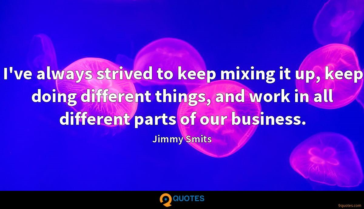 I've always strived to keep mixing it up, keep doing different things, and work in all different parts of our business.