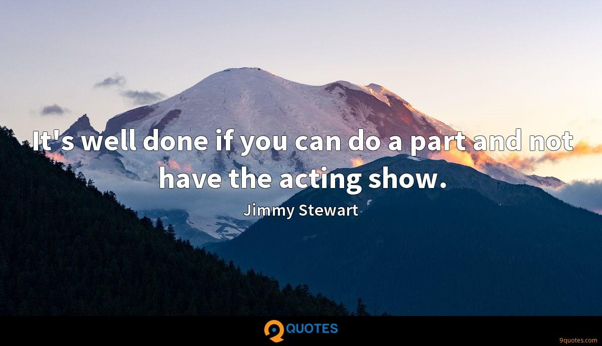 It's well done if you can do a part and not have the acting show.