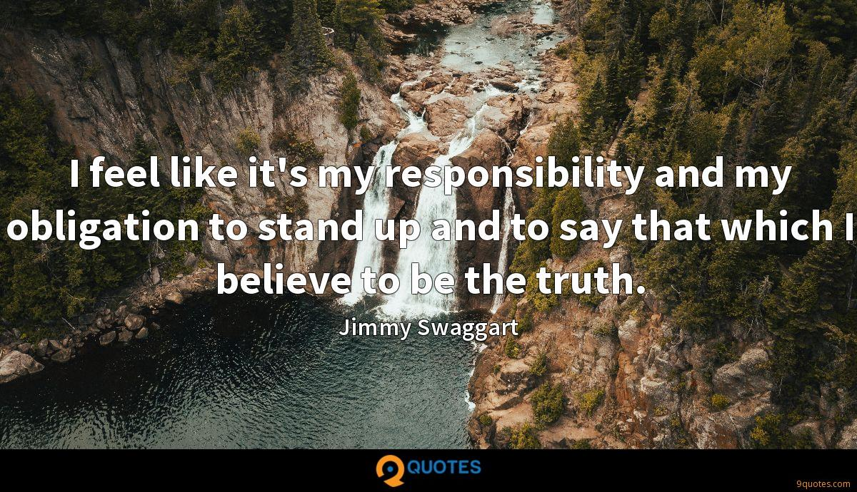 I feel like it's my responsibility and my obligation to stand up and to say that which I believe to be the truth.