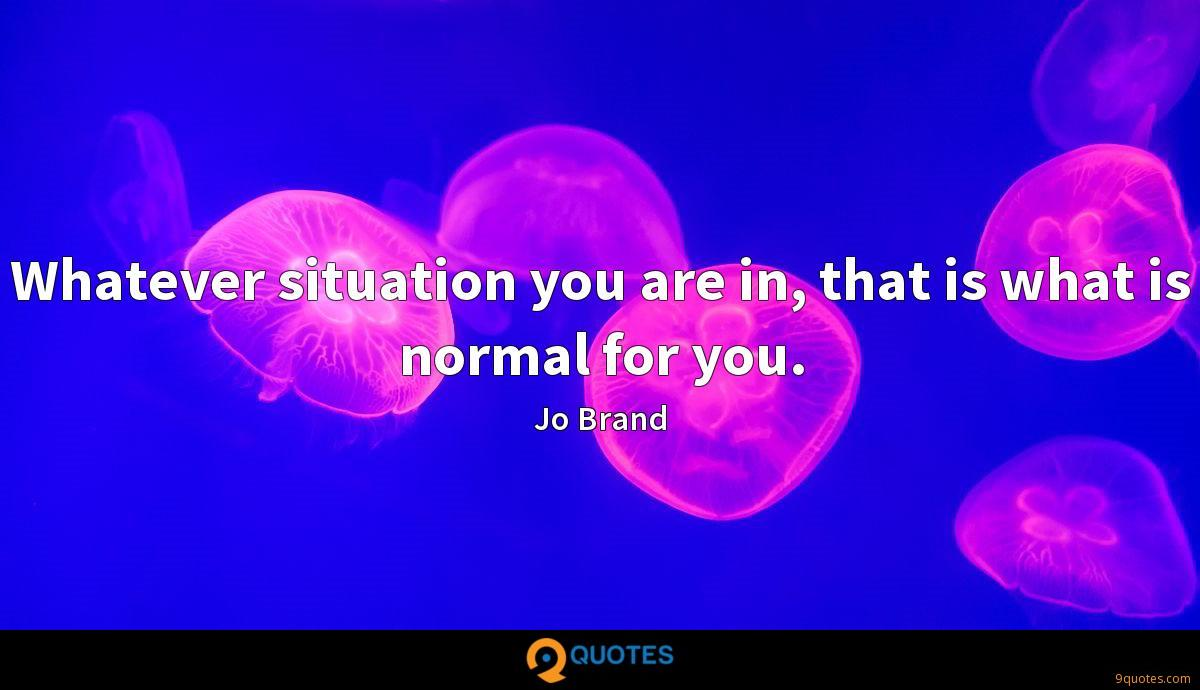 Whatever situation you are in, that is what is normal for you.