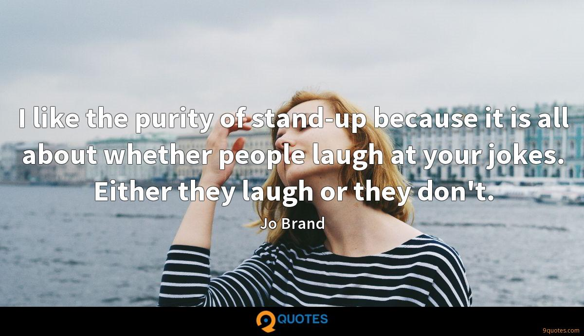 I like the purity of stand-up because it is all about whether people laugh at your jokes. Either they laugh or they don't.