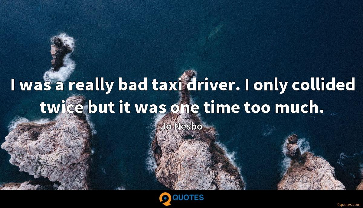 I was a really bad taxi driver. I only collided twice but it was one time too much.
