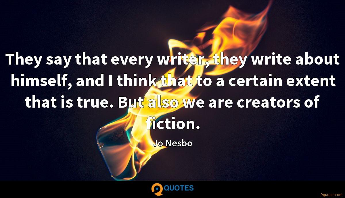 They say that every writer, they write about himself, and I think that to a certain extent that is true. But also we are creators of fiction.