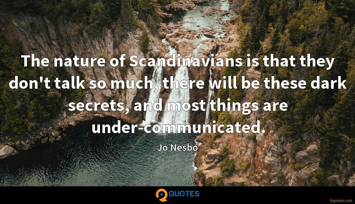 The nature of Scandinavians is that they don't talk so much, there will be these dark secrets, and most things are under-communicated.