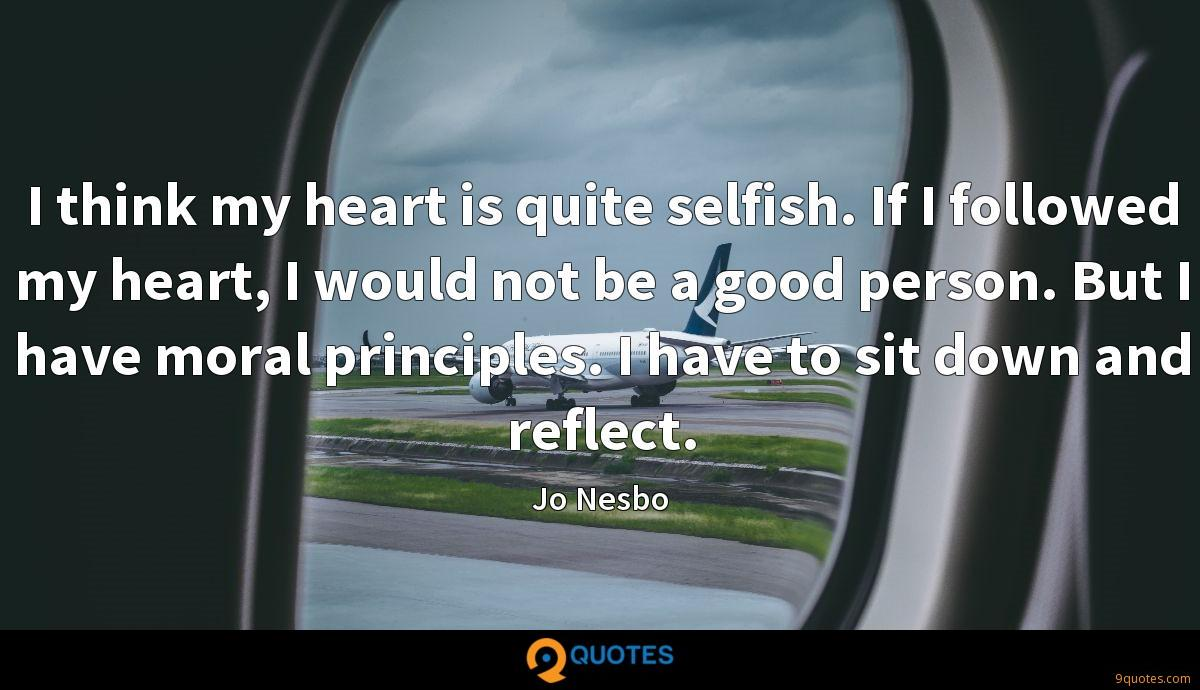 I think my heart is quite selfish. If I followed my heart, I would not be a good person. But I have moral principles. I have to sit down and reflect.
