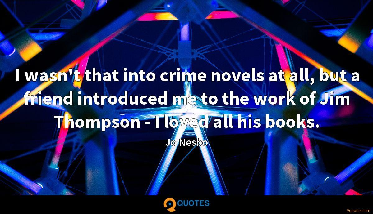 I wasn't that into crime novels at all, but a friend introduced me to the work of Jim Thompson - I loved all his books.