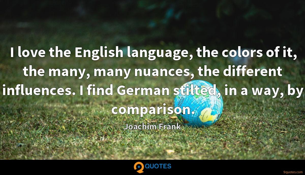 I love the English language, the colors of it, the many, many nuances, the different influences. I find German stilted, in a way, by comparison.