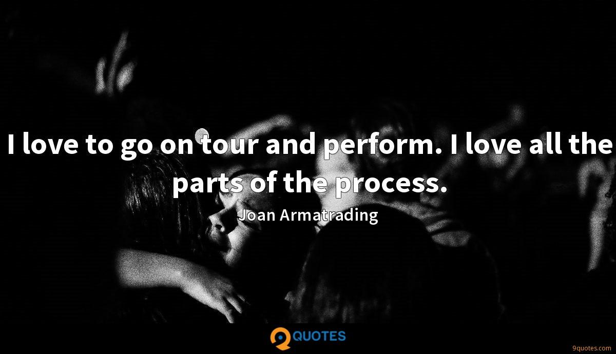 I love to go on tour and perform. I love all the parts of the process.
