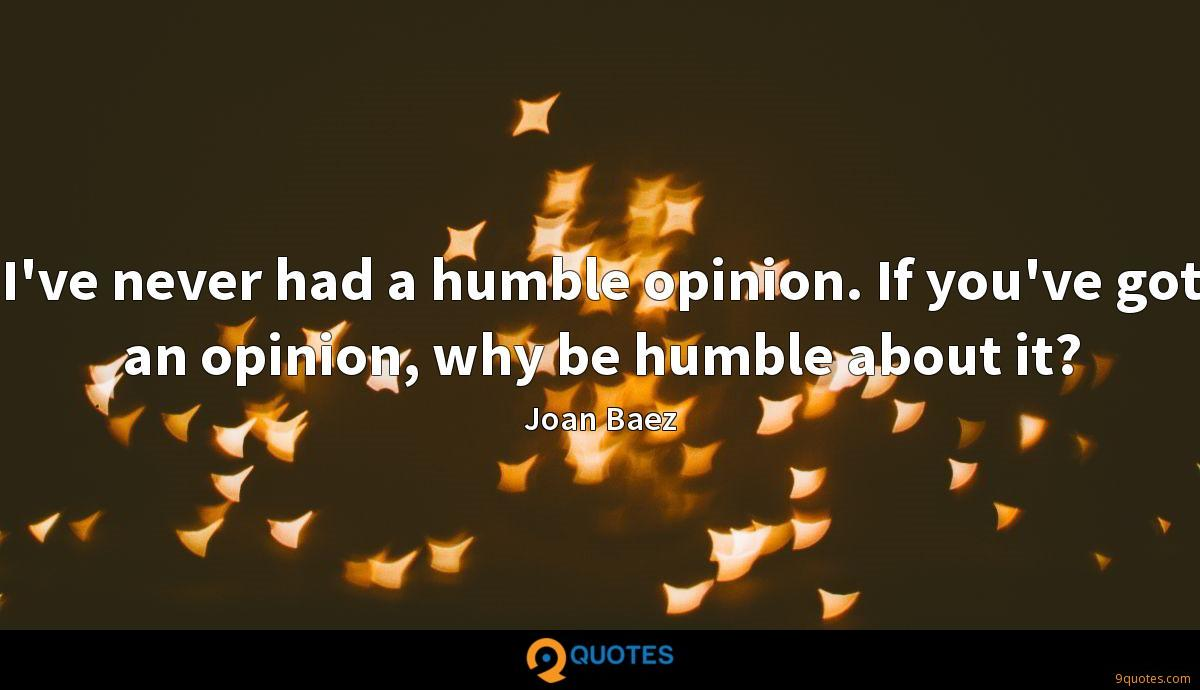 I've never had a humble opinion. If you've got an opinion, why be humble about it?