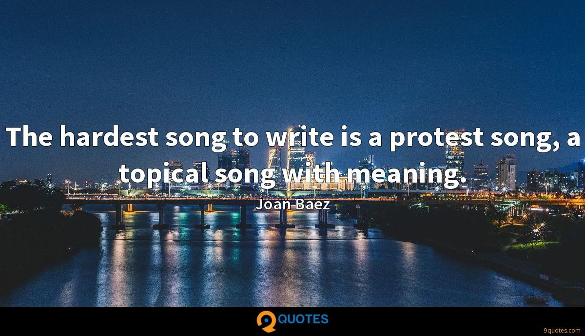 The hardest song to write is a protest song, a topical song with meaning.