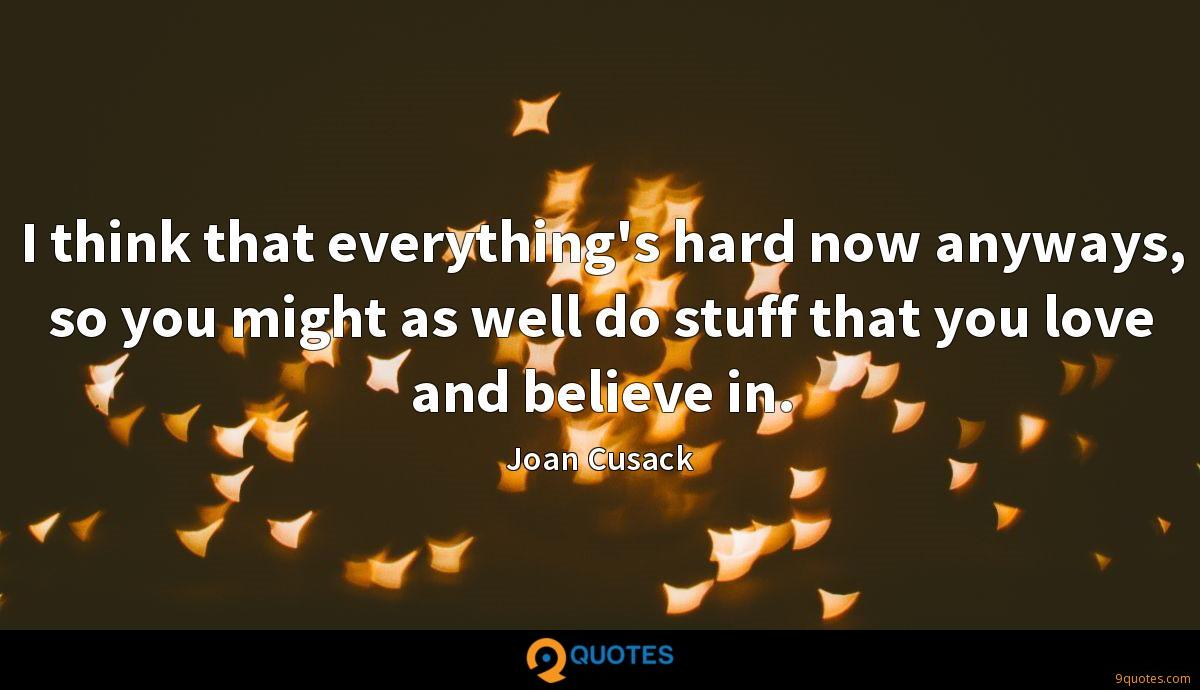 I think that everything's hard now anyways, so you might as well do stuff that you love and believe in.