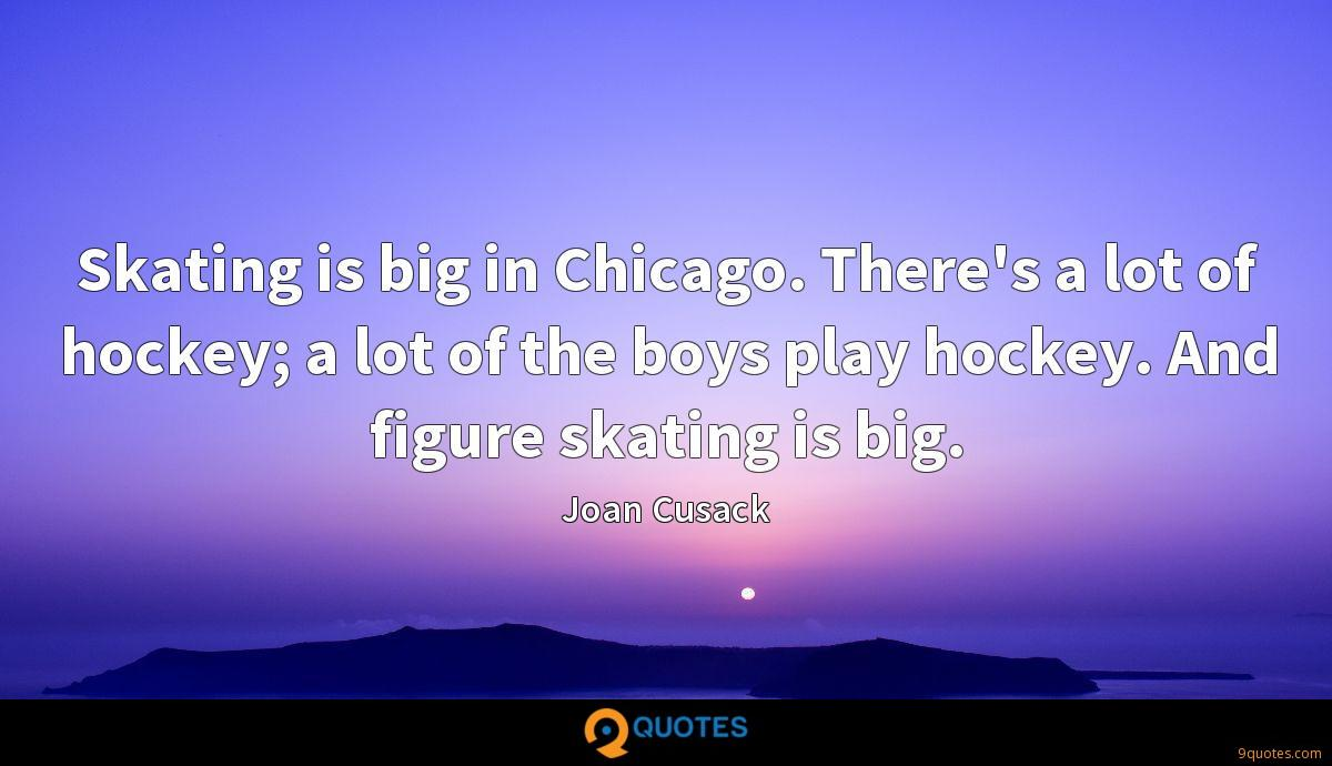Skating is big in Chicago. There's a lot of hockey; a lot of the boys play hockey. And figure skating is big.