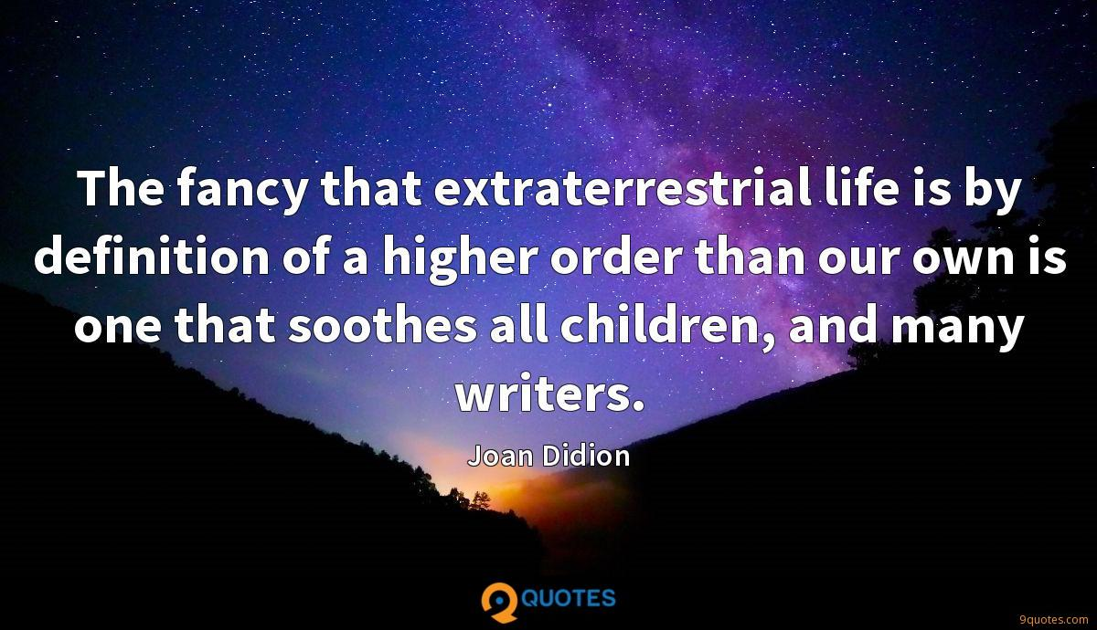 The fancy that extraterrestrial life is by definition of a higher order than our own is one that soothes all children, and many writers.