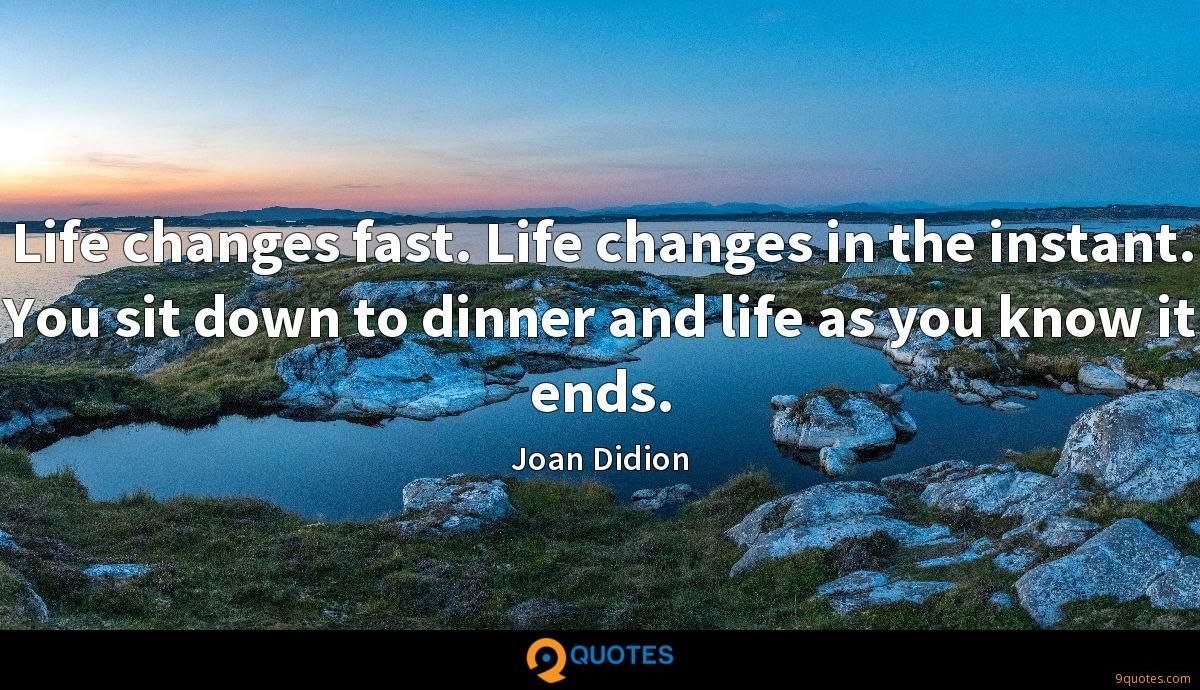 Life changes fast. Life changes in the instant. You sit down to dinner and life as you know it ends.