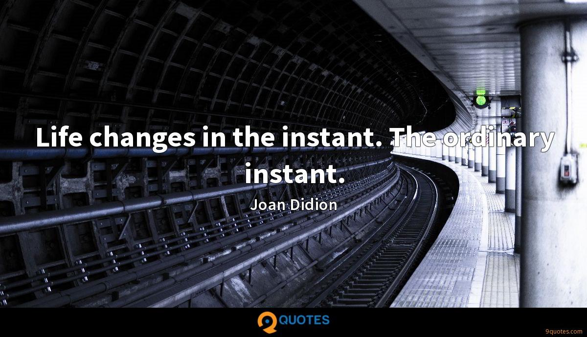 Life changes in the instant. The ordinary instant.