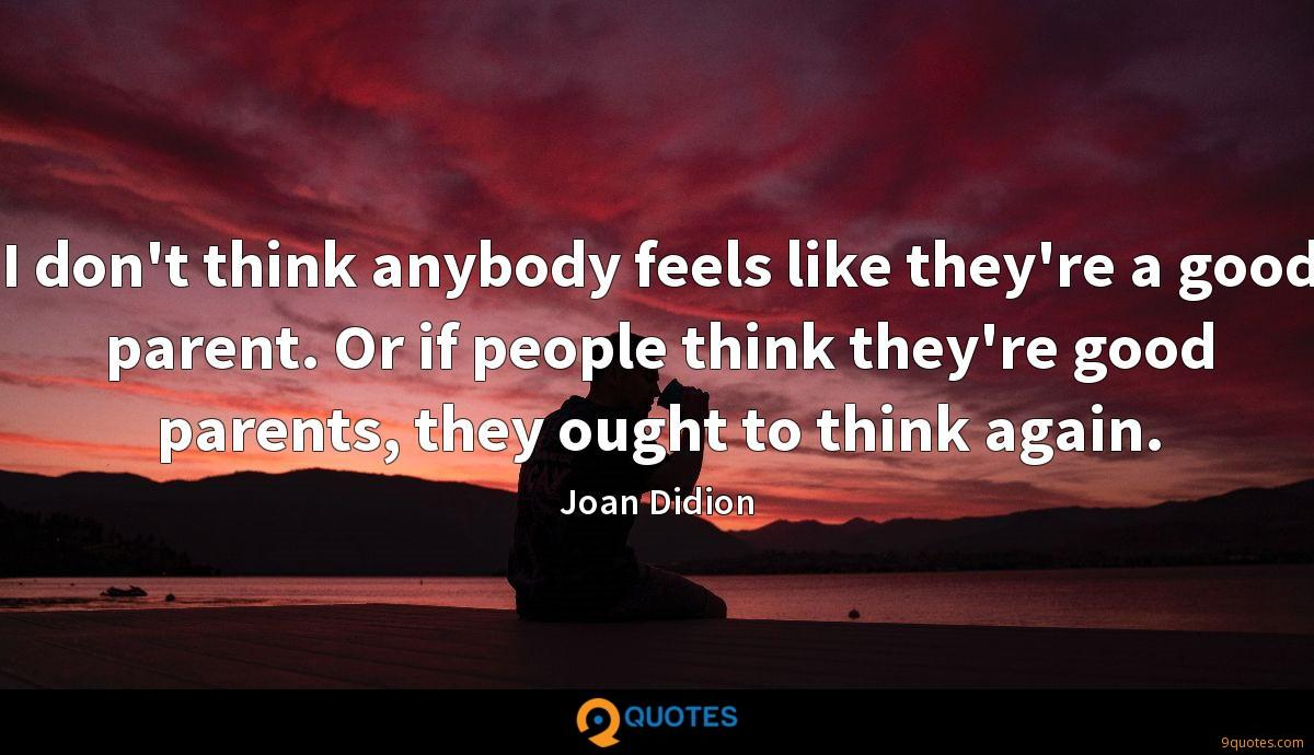 I don't think anybody feels like they're a good parent. Or if people think they're good parents, they ought to think again.