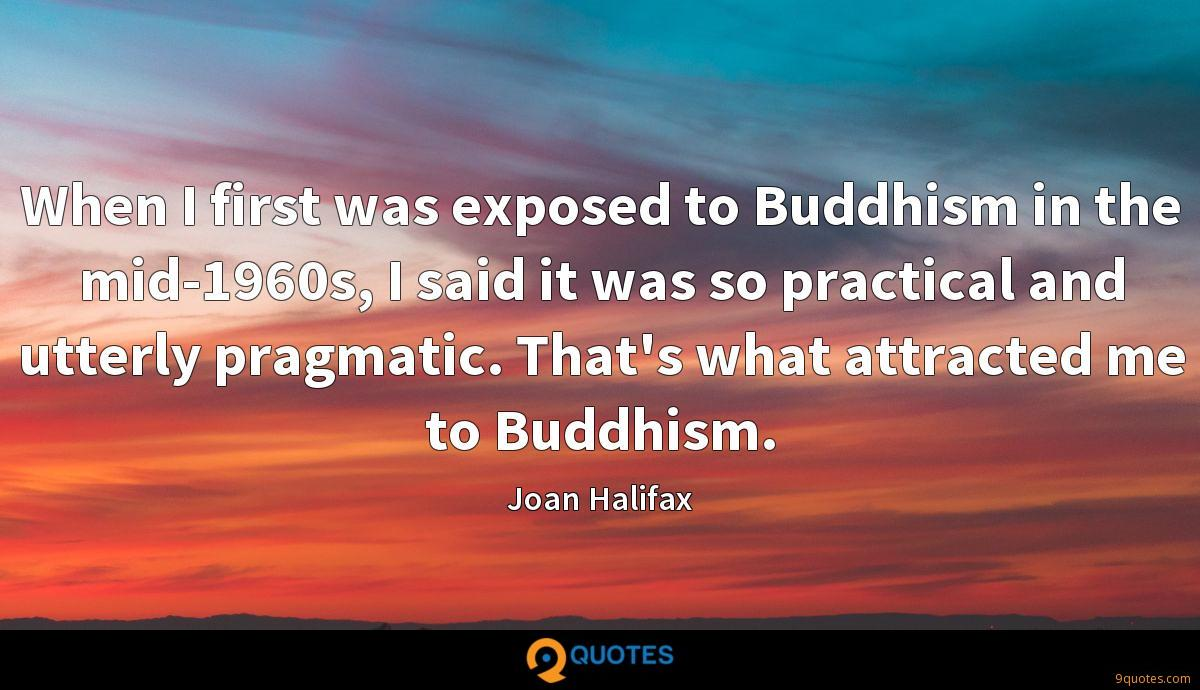 When I first was exposed to Buddhism in the mid-1960s, I said it was so practical and utterly pragmatic. That's what attracted me to Buddhism.