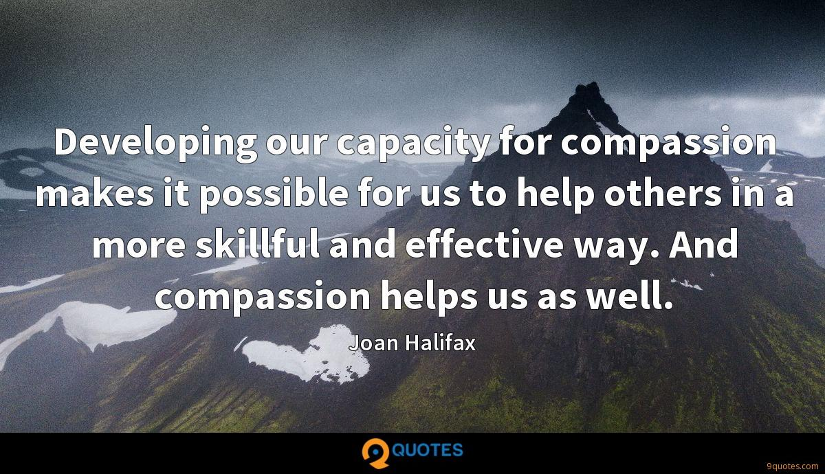 Developing our capacity for compassion makes it possible for us to help others in a more skillful and effective way. And compassion helps us as well.