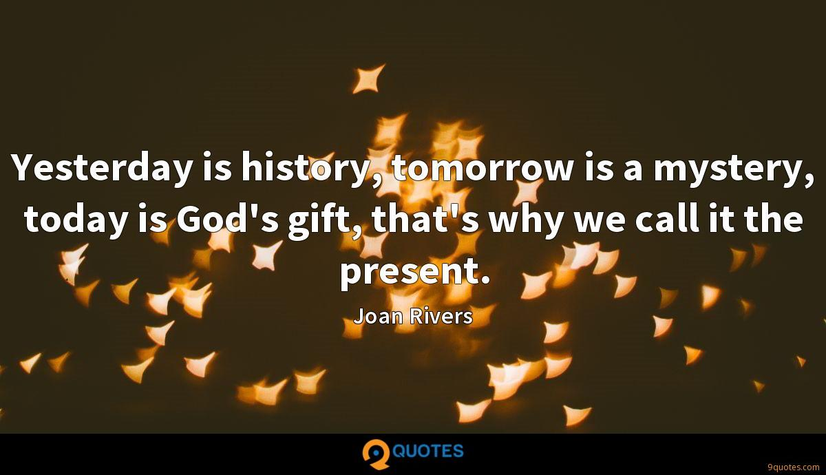 Yesterday is history, tomorrow is a mystery, today is God's gift, that's why we call it the present.