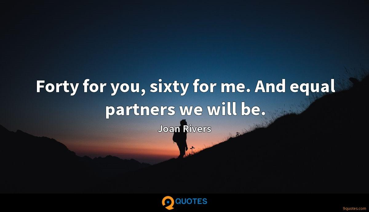 Forty for you, sixty for me. And equal partners we will be.