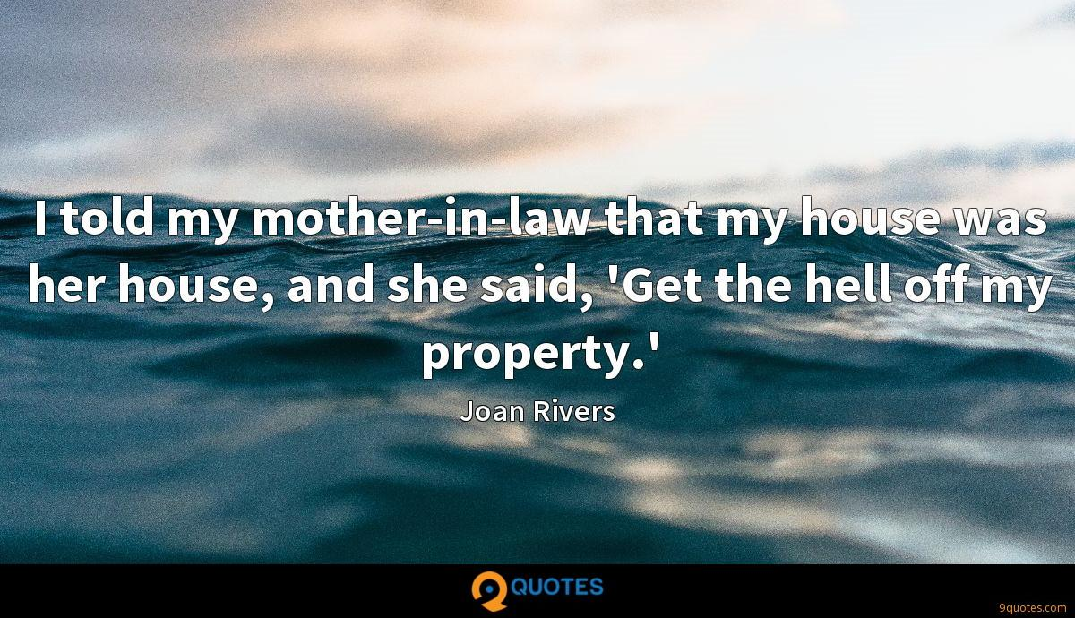 I told my mother-in-law that my house was her house, and she said, 'Get the hell off my property.'