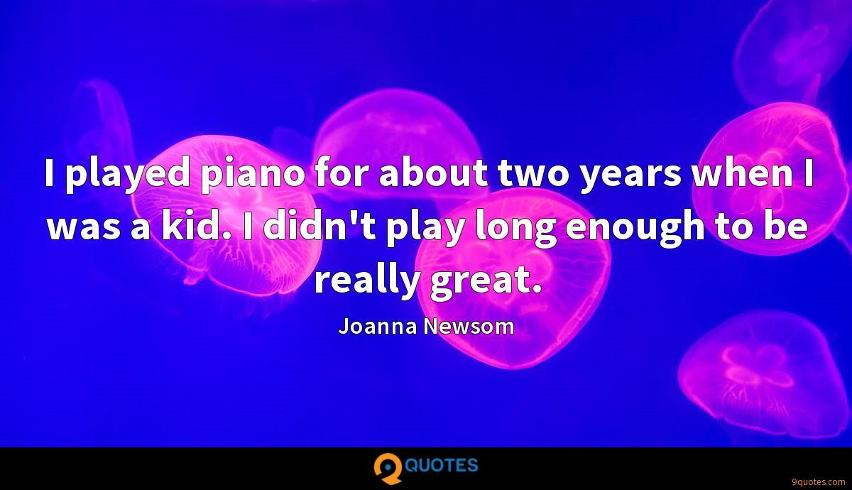 I played piano for about two years when I was a kid. I didn't play long enough to be really great.