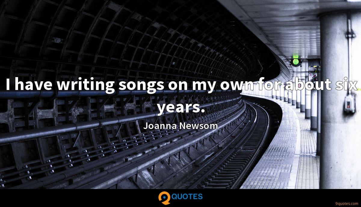 I have writing songs on my own for about six years.