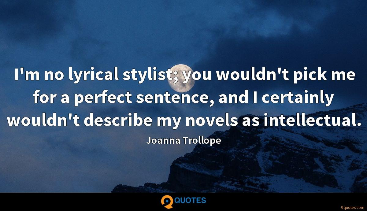 I'm no lyrical stylist; you wouldn't pick me for a perfect sentence, and I certainly wouldn't describe my novels as intellectual.