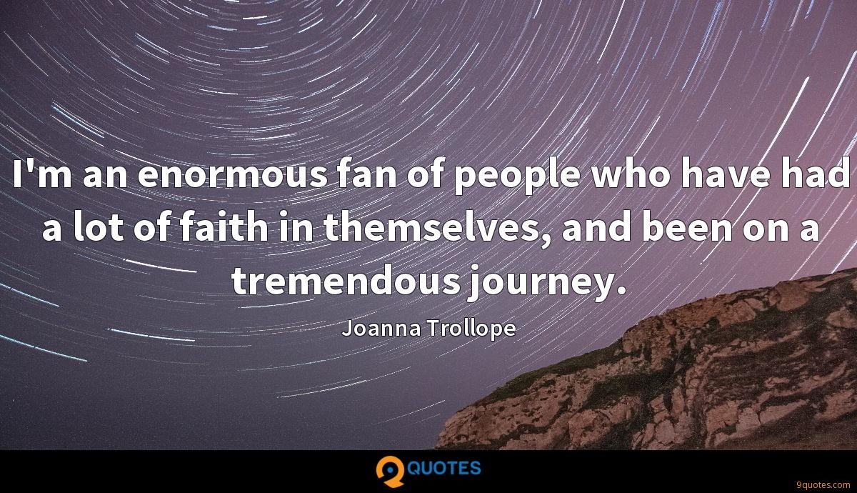 I'm an enormous fan of people who have had a lot of faith in themselves, and been on a tremendous journey.