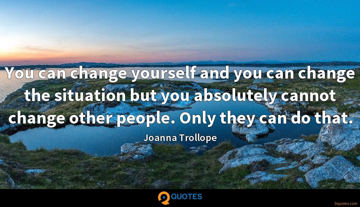 You can change yourself and you can change the situation but you absolutely cannot change other people. Only they can do that.