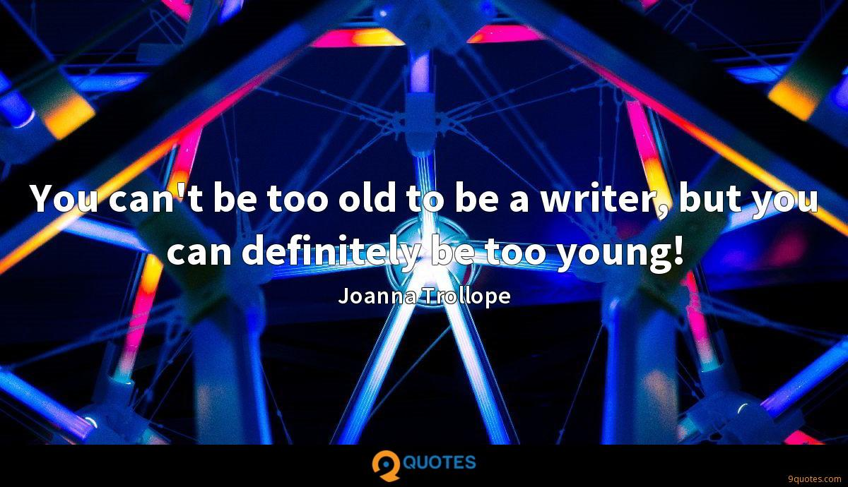 You can't be too old to be a writer, but you can definitely be too young!