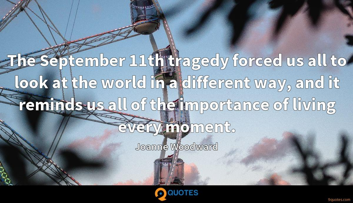 The September 11th tragedy forced us all to look at the world in a different way, and it reminds us all of the importance of living every moment.