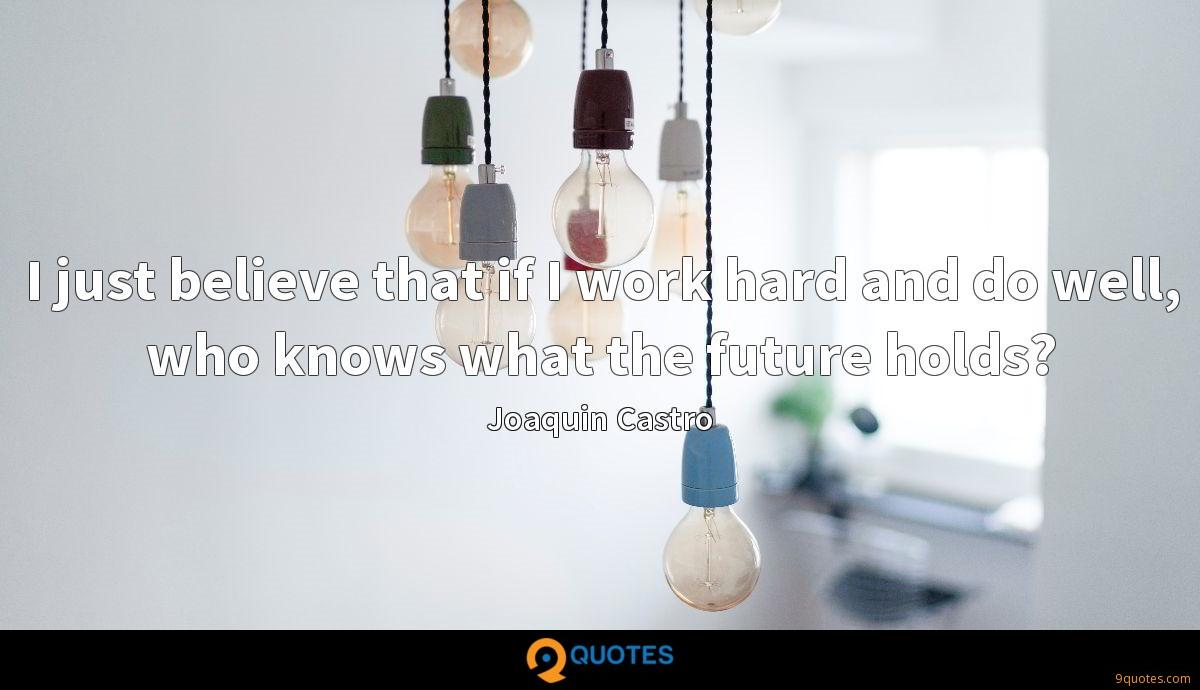 I just believe that if I work hard and do well, who knows what the future holds?