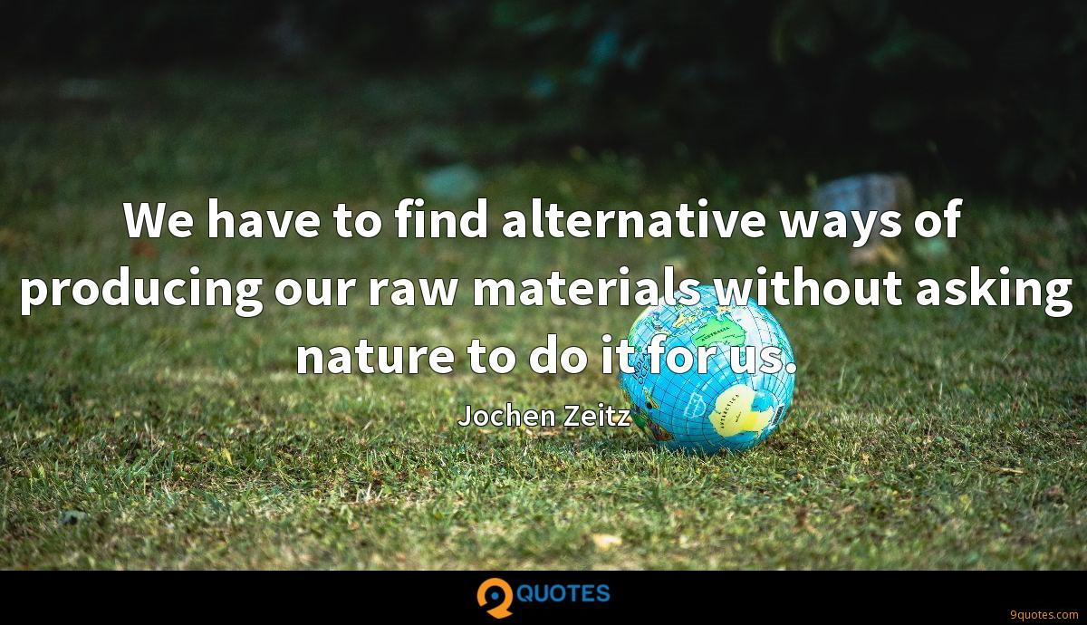 We have to find alternative ways of producing our raw materials without asking nature to do it for us.