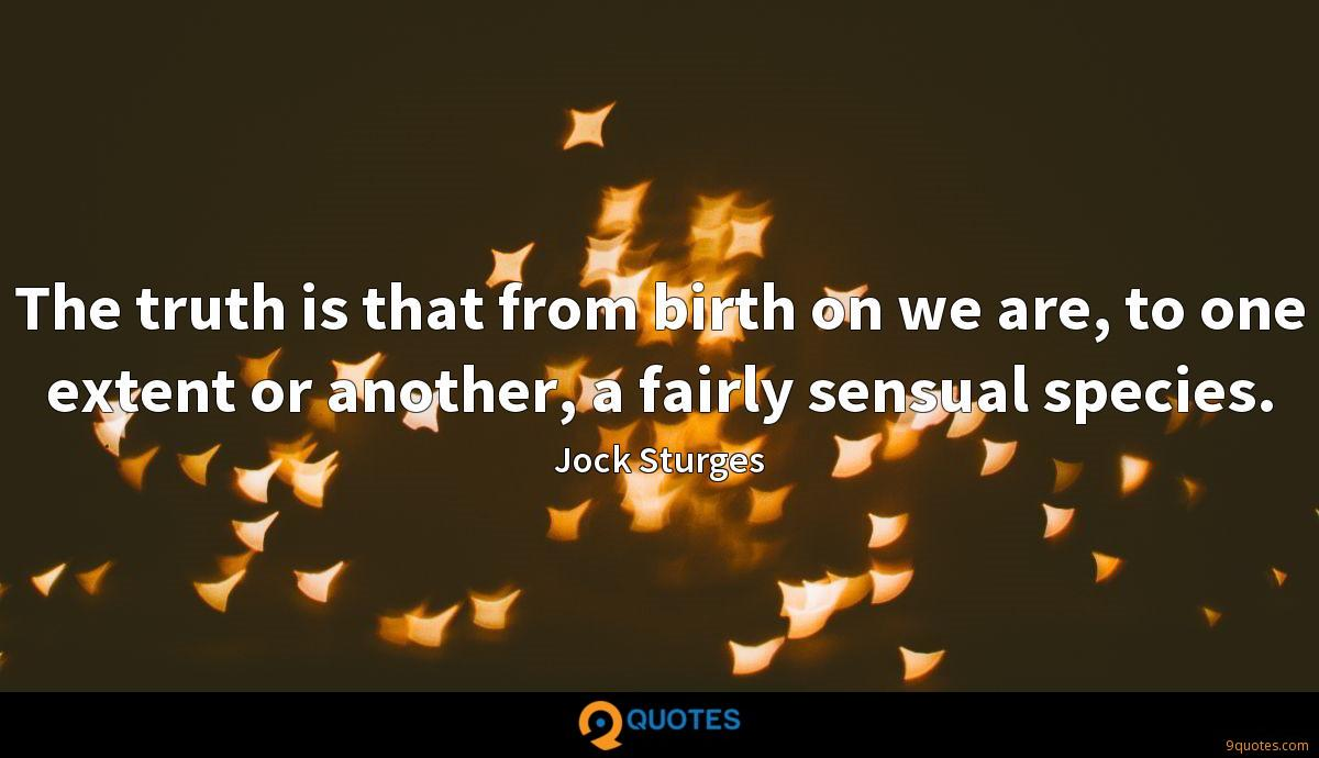 The truth is that from birth on we are, to one extent or another, a fairly sensual species.