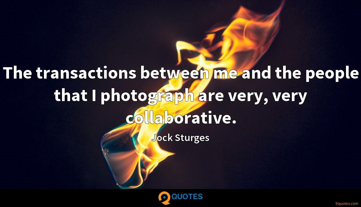 The transactions between me and the people that I photograph are very, very collaborative.