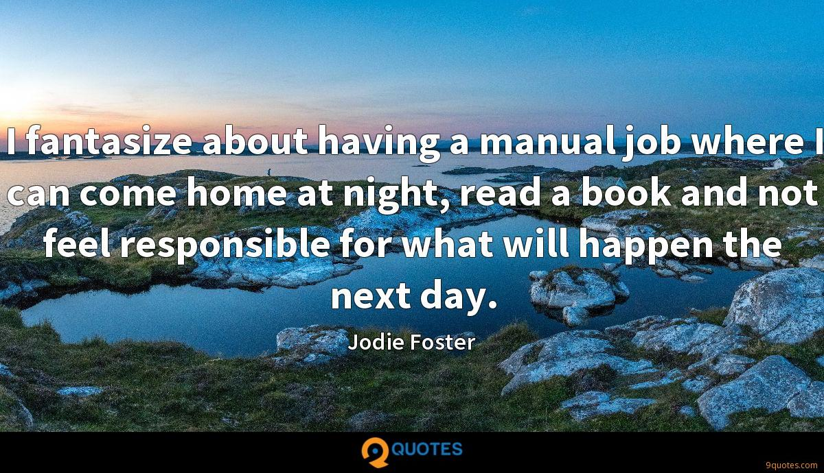 I fantasize about having a manual job where I can come home at night, read a book and not feel responsible for what will happen the next day.