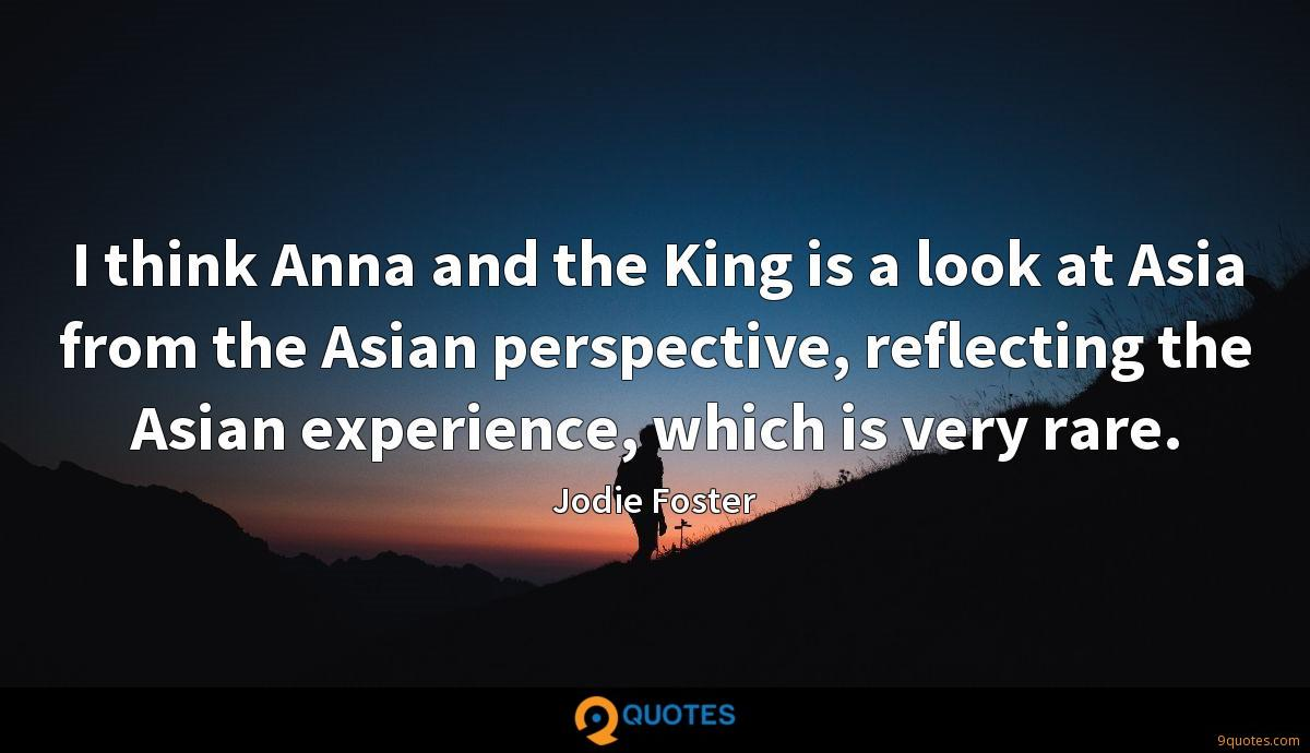I think Anna and the King is a look at Asia from the Asian perspective, reflecting the Asian experience, which is very rare.