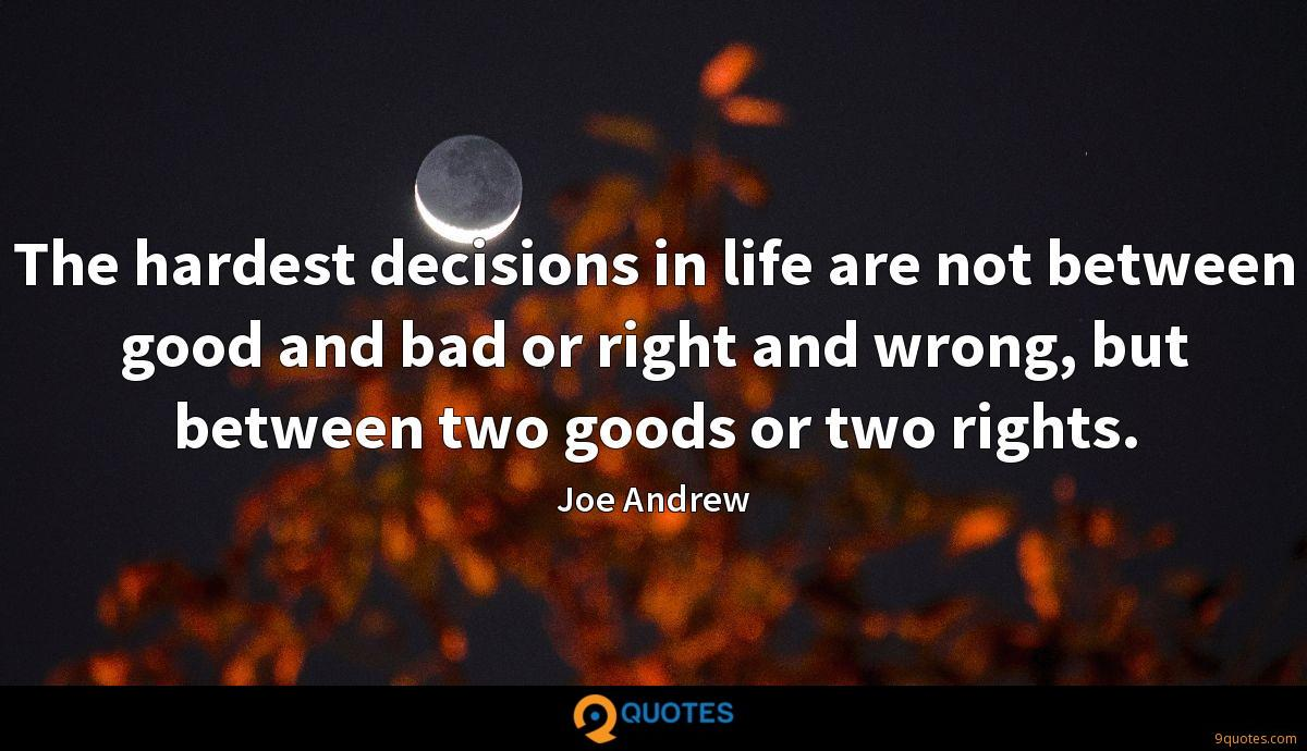 The hardest decisions in life are not between good and bad or right and wrong, but between two goods or two rights.