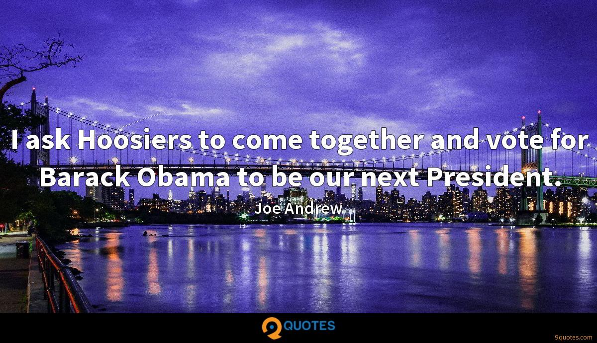 I ask Hoosiers to come together and vote for Barack Obama to be our next President.