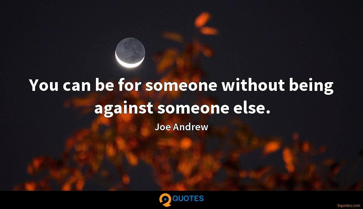 You can be for someone without being against someone else.