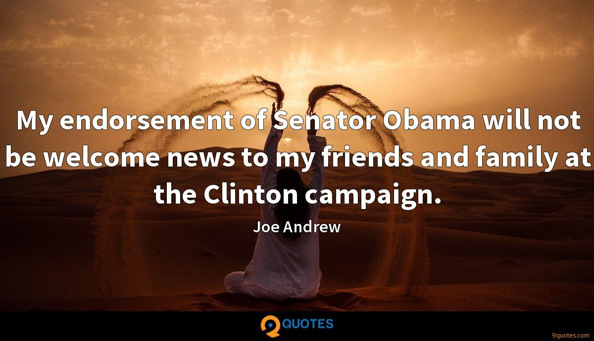 My endorsement of Senator Obama will not be welcome news to my friends and family at the Clinton campaign.
