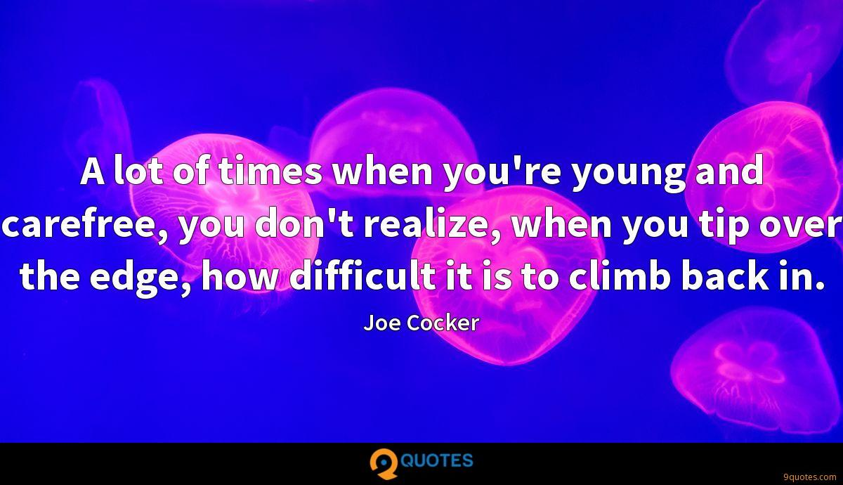 A lot of times when you\'re young and carefree, you don& ...