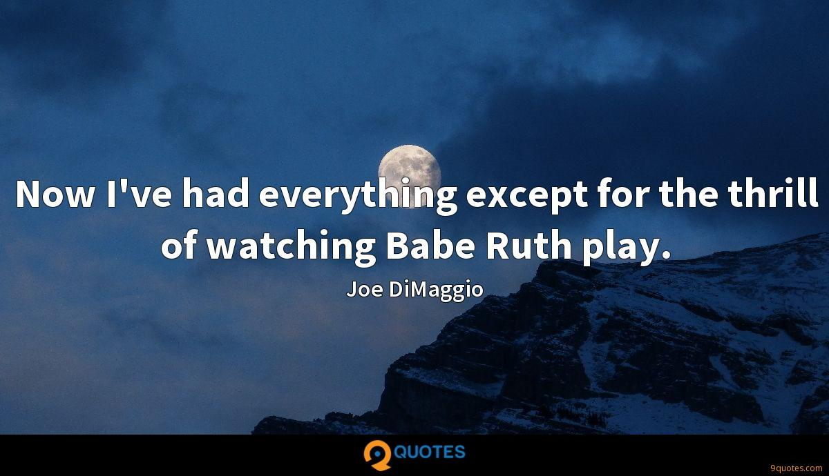Now I've had everything except for the thrill of watching Babe Ruth play.