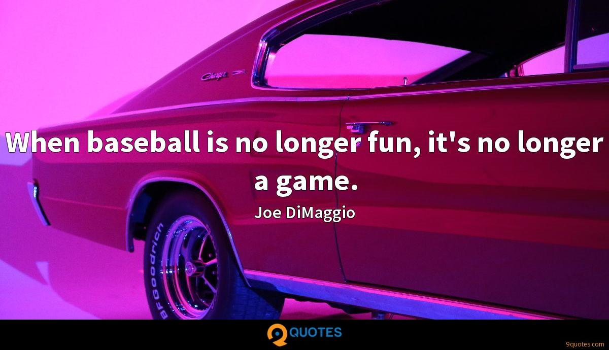 When baseball is no longer fun, it's no longer a game.