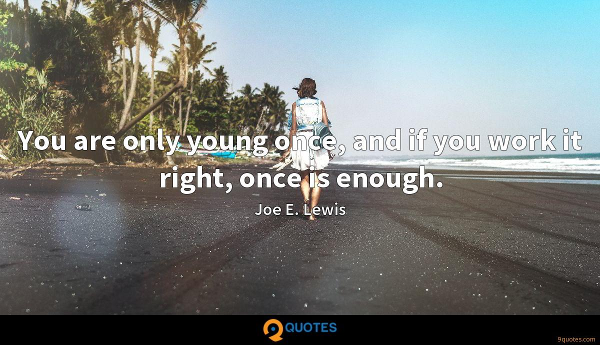 You are only young once, and if you work it right, once is enough.