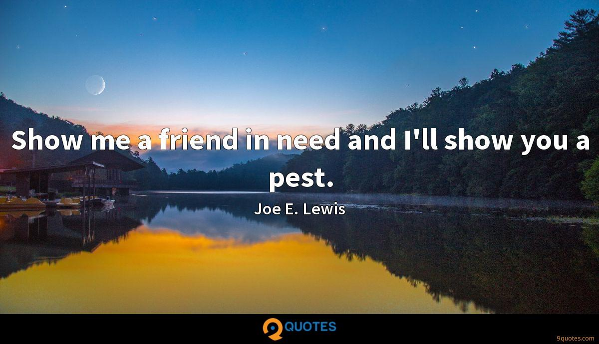 Show me a friend in need and I'll show you a pest.