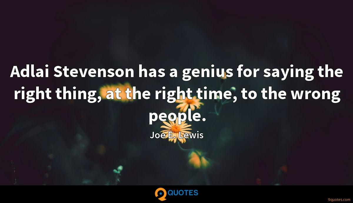Adlai Stevenson has a genius for saying the right thing, at the right time, to the wrong people.