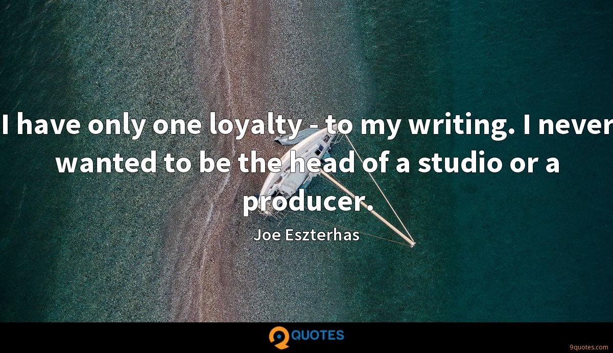 I have only one loyalty - to my writing. I never wanted to be the head of a studio or a producer.