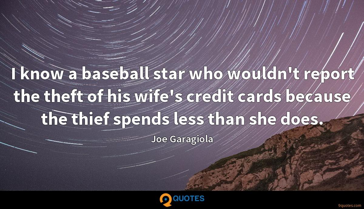 I know a baseball star who wouldn't report the theft of his wife's credit cards because the thief spends less than she does.